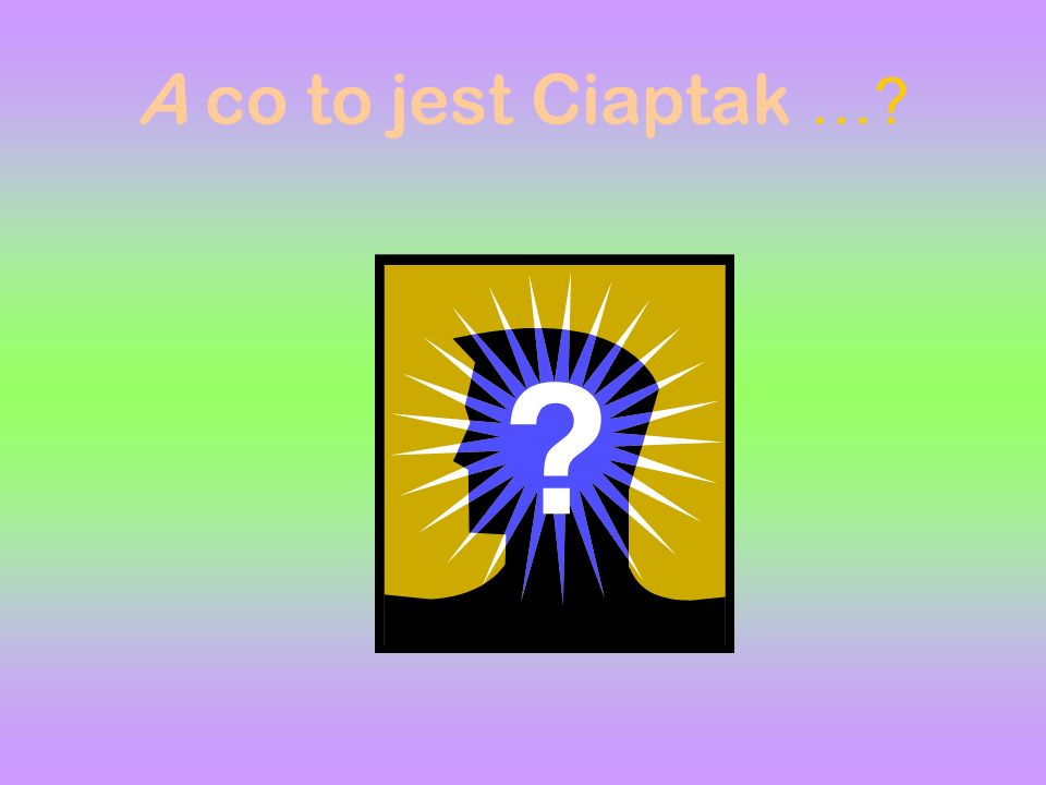 A co to jest Ciaptak …?