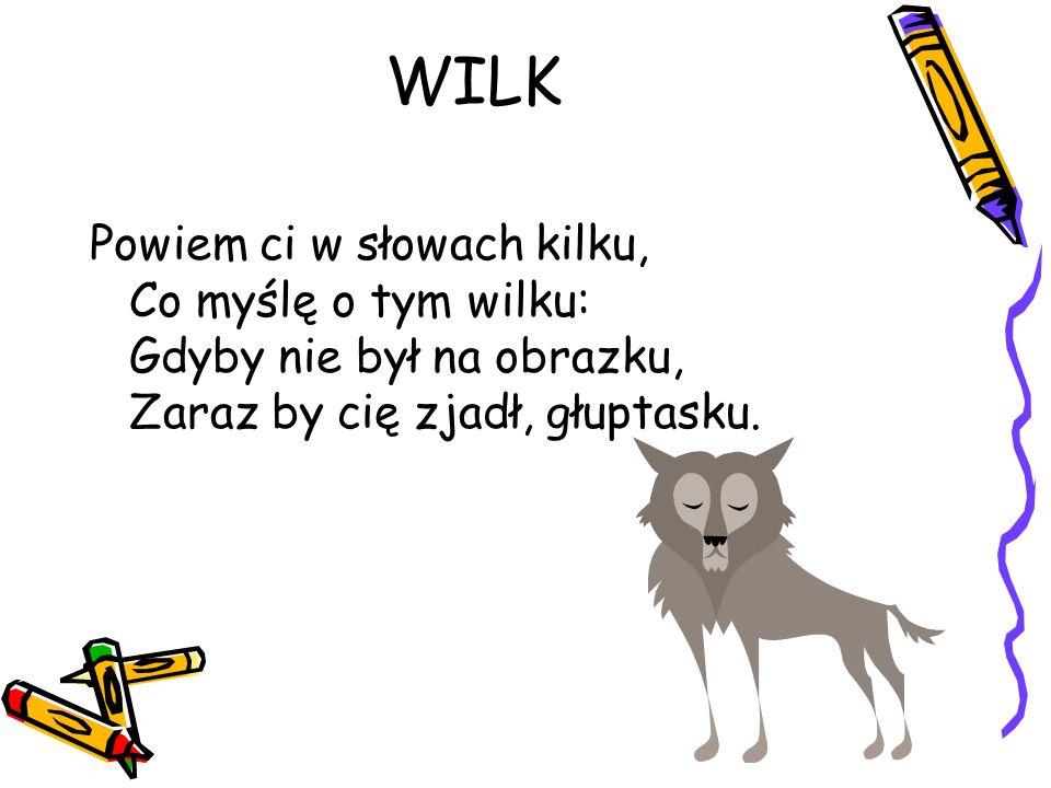 WILK Powiem ci w słowach kilku, Co myślę o tym wilku: Gdyby nie był na obrazku, Zaraz by cię zjadł, głuptasku.