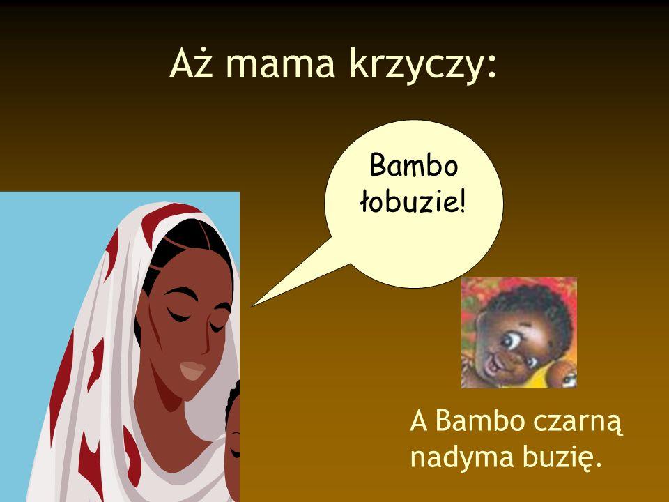 Aż mama krzyczy: A Bambo czarną nadyma buzię. Bambo łobuzie!