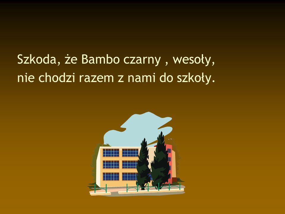Szkoda, że Bambo czarny, wesoły, nie chodzi razem z nami do szkoły.