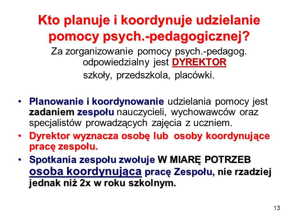 13 Kto planuje i koordynuje udzielanie pomocy psych.-pedagogicznej? DYREKTOR Za zorganizowanie pomocy psych.-pedagog. odpowiedzialny jest DYREKTOR szk