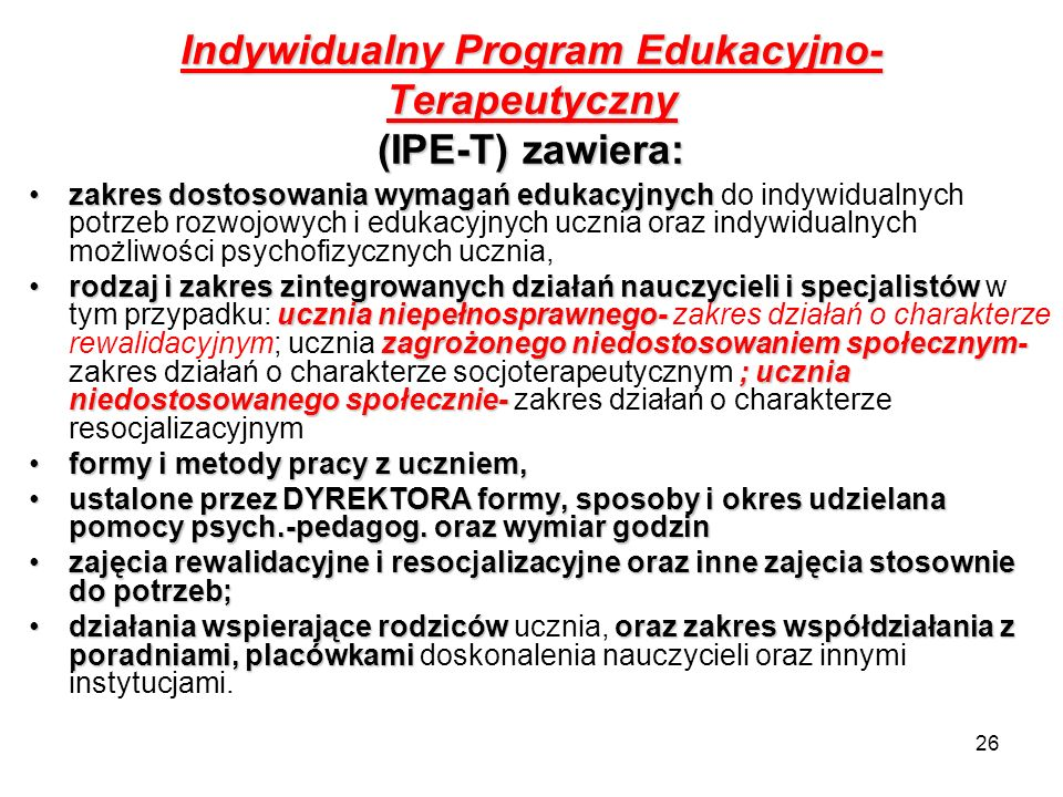 26 Indywidualny Program Edukacyjno- Terapeutyczny (IPE-T) zawiera: zakres dostosowania wymagań edukacyjnychzakres dostosowania wymagań edukacyjnych do