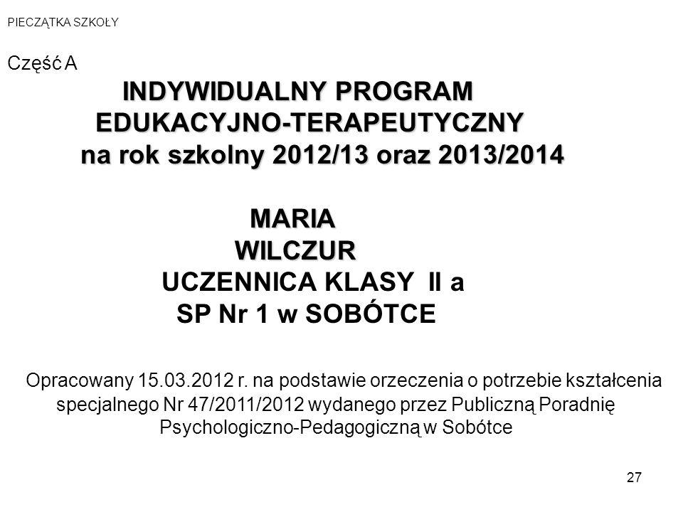 27 PIECZĄTKA SZKOŁY Część A INDYWIDUALNY PROGRAM EDUKACYJNO-TERAPEUTYCZNY na rok szkolny 2012/13 oraz 2013/2014 MARIA WILCZUR WILCZUR UCZENNICA KLASY