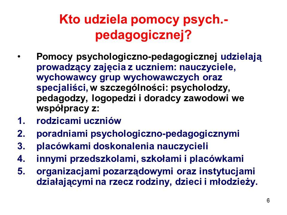 6 Kto udziela pomocy psych.- pedagogicznej? Pomocy psychologiczno-pedagogicznej udzielają prowadzący zajęcia z uczniem: nauczyciele, wychowawcy grup w