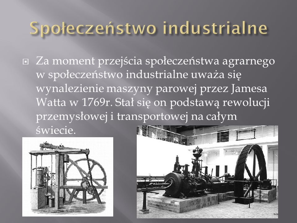 Za moment przejścia społeczeństwa agrarnego w społeczeństwo industrialne uważa się wynalezienie maszyny parowej przez Jamesa Watta w 1769r. Stał się o