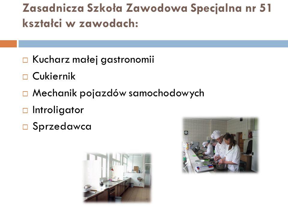 Zasadnicza Szkoła Zawodowa Specjalna nr 51 kształci w zawodach: Kucharz małej gastronomii Cukiernik Mechanik pojazdów samochodowych Introligator Sprze