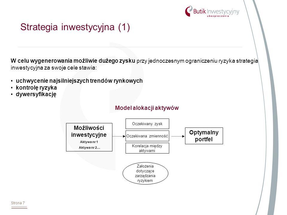 Strona 7 Strategia inwestycyjna (1) W celu wygenerowania możliwie dużego zysku przy jednoczesnym ograniczeniu ryzyka strategia inwestycyjna za swoje cele stawia: uchwycenie najsilniejszych trendów rynkowych kontrolę ryzyka dywersyfikację Oczekiwany zysk Oczekiwana zmienność Korelacja między aktywami Optymalny portfel Możliwości inwestycyjne Aktywa nr 1 Aktywa nr 2… Założenia dotyczące zarządzania ryzykiem Model alokacji aktywów