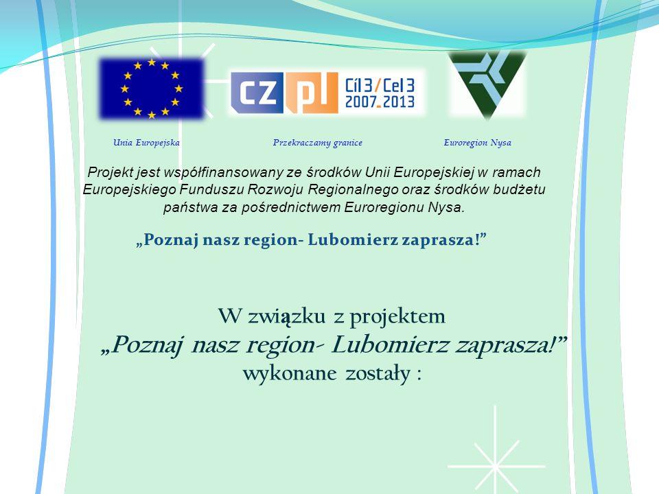 W zwi ą zku z projektem Poznaj nasz region- Lubomierz zaprasza! wykonane zostały : Unia Europejska Przekraczamy granice Euroregion Nysa Projekt jest w