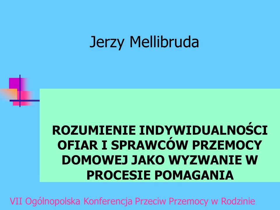 ROZUMIENIE INDYWIDUALNOŚCI OFIAR I SPRAWCÓW PRZEMOCY DOMOWEJ JAKO WYZWANIE W PROCESIE POMAGANIA Jerzy Mellibruda VII Ogólnopolska Konferencja Przeciw