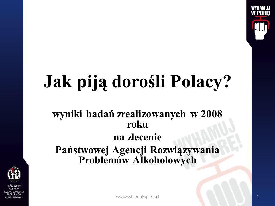 www.wyhamujwpore.pl1 Jak piją dorośli Polacy? wyniki badań zrealizowanych w 2008 roku na zlecenie Państwowej Agencji Rozwiązywania Problemów Alkoholow