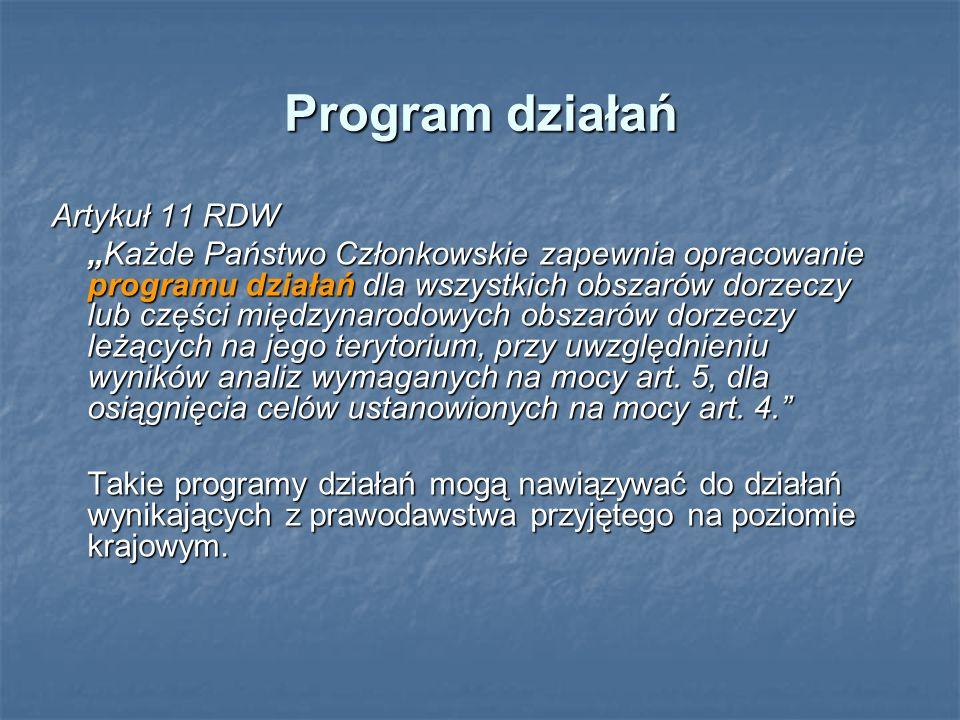 Program działań Artykuł 11 RDW Każde Państwo Członkowskie zapewnia opracowanie programu działań dla wszystkich obszarów dorzeczy lub części międzynaro