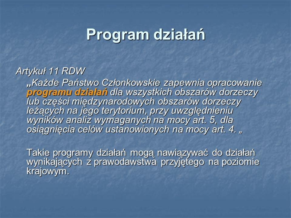 Program działań Artykuł 11 RDW Każde Państwo Członkowskie zapewnia opracowanie programu działań dla wszystkich obszarów dorzeczy lub części międzynarodowych obszarów dorzeczy leżących na jego terytorium, przy uwzględnieniu wyników analiz wymaganych na mocy art.
