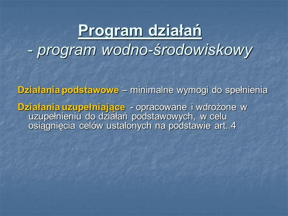 Program działań - program wodno-środowiskowy Działania podstawowe – minimalne wymogi do spełnienia Działania uzupełniające - opracowane i wdrożone w uzupełnieniu do działań podstawowych, w celu osiągnięcia celów ustalonych na podstawie art.