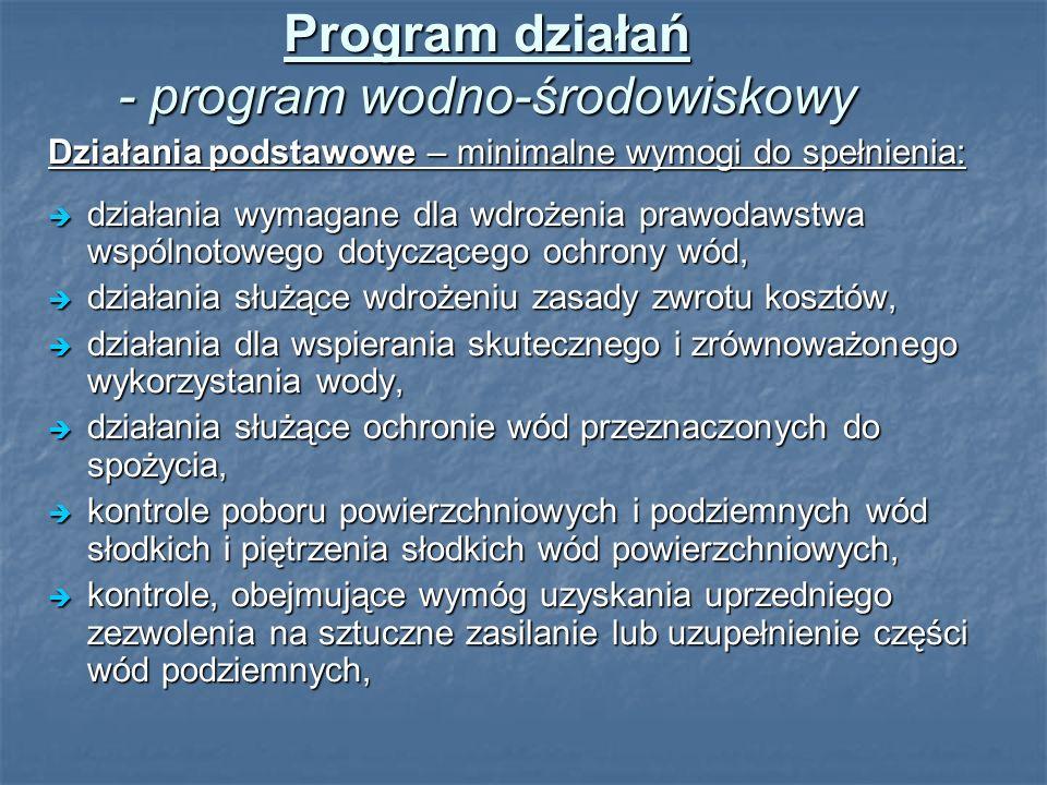 Program działań - program wodno-środowiskowy Działania podstawowe – minimalne wymogi do spełnienia: działania wymagane dla wdrożenia prawodawstwa wspólnotowego dotyczącego ochrony wód, działania wymagane dla wdrożenia prawodawstwa wspólnotowego dotyczącego ochrony wód, działania służące wdrożeniu zasady zwrotu kosztów, działania służące wdrożeniu zasady zwrotu kosztów, działania dla wspierania skutecznego i zrównoważonego wykorzystania wody, działania dla wspierania skutecznego i zrównoważonego wykorzystania wody, działania służące ochronie wód przeznaczonych do spożycia, działania służące ochronie wód przeznaczonych do spożycia, kontrole poboru powierzchniowych i podziemnych wód słodkich i piętrzenia słodkich wód powierzchniowych, kontrole poboru powierzchniowych i podziemnych wód słodkich i piętrzenia słodkich wód powierzchniowych, kontrole, obejmujące wymóg uzyskania uprzedniego zezwolenia na sztuczne zasilanie lub uzupełnienie części wód podziemnych, kontrole, obejmujące wymóg uzyskania uprzedniego zezwolenia na sztuczne zasilanie lub uzupełnienie części wód podziemnych,