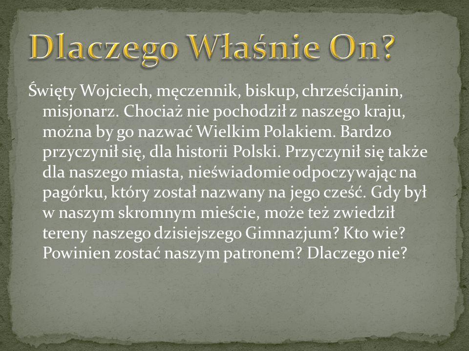 Święty Wojciech, męczennik, biskup, chrześcijanin, misjonarz. Chociaż nie pochodził z naszego kraju, można by go nazwać Wielkim Polakiem. Bardzo przyc