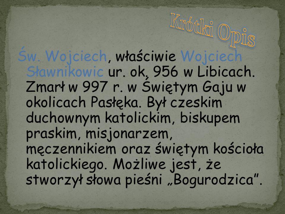 Św. Wojciech, właściwie Wojciech Sławnikowic ur. ok. 956 w Libicach. Zmarł w 997 r. w Świętym Gaju w okolicach Pasłęka. Był czeskim duchownym katolick