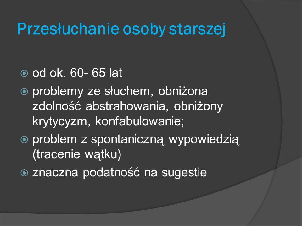 Przesłuchanie osoby starszej od ok. 60- 65 lat problemy ze słuchem, obniżona zdolność abstrahowania, obniżony krytycyzm, konfabulowanie; problem z spo