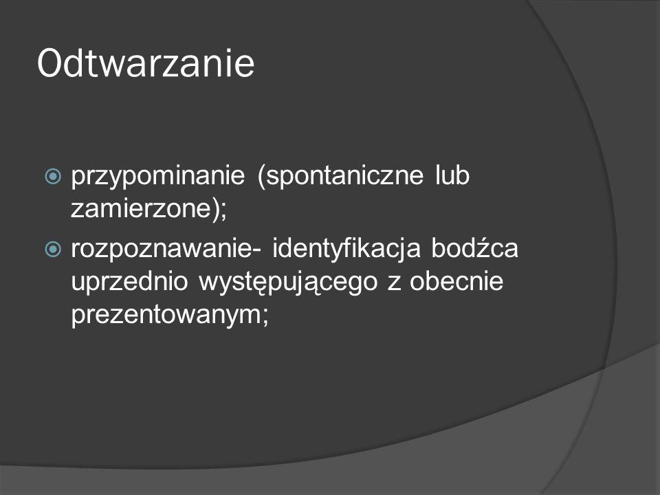 Odtwarzanie przypominanie (spontaniczne lub zamierzone); rozpoznawanie- identyfikacja bodźca uprzednio występującego z obecnie prezentowanym;