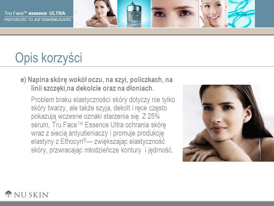 © 2001 Nu Skin International, Inc Tru Face essence ULTRA PRZYSZŁOŚĆ TO JUŻ TERAŹNIEJSZOŚĆ Opis korzyści e) Napina skórę wokół oczu, na szyi, policzkach, na linii szczęki,na dekolcie oraz na dłoniach.