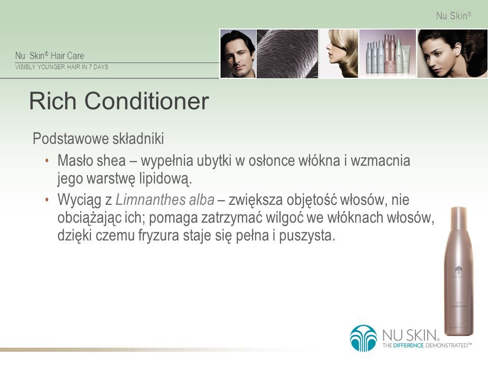 Nu Skin ® Hair Care VISIBLY YOUNGER HAIR IN 7 DAYS Nu Skin ® Rich Conditioner Podstawowe składniki Masło shea – wypełnia ubytki w osłonce włókna i wzmacnia jego warstwę lipidową.