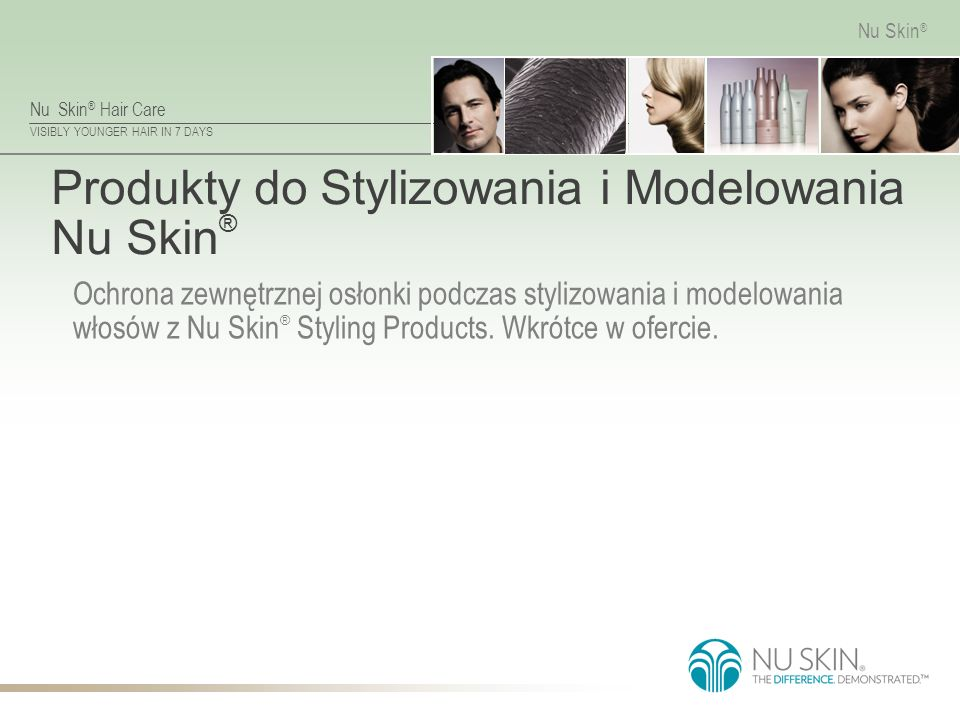 Nu Skin ® Hair Care VISIBLY YOUNGER HAIR IN 7 DAYS Nu Skin ® Produkty do Stylizowania i Modelowania Nu Skin ® Ochrona zewnętrznej osłonki podczas stylizowania i modelowania włosów z Nu Skin ® Styling Products.