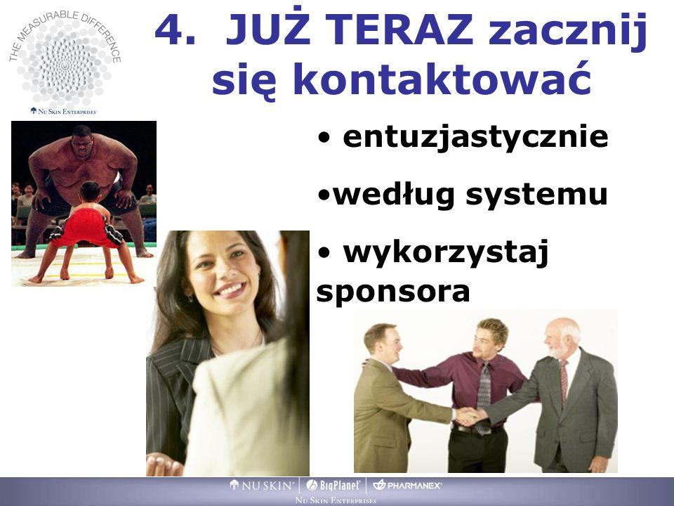 4. JUŻ TERAZ zacznij się kontaktować entuzjastycznie według systemu wykorzystaj sponsora