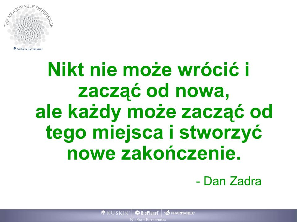 Nikt nie może wrócić i zacząć od nowa, ale każdy może zacząć od tego miejsca i stworzyć nowe zakończenie. - Dan Zadra