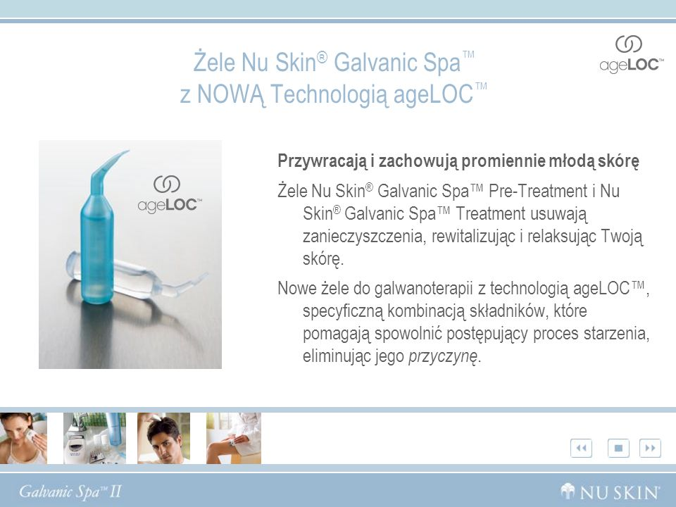 Żele Nu Skin ® Galvanic Spa z NOWĄ Technologią ageLOC Przywracają i zachowują promiennie młodą skórę Żele Nu Skin ® Galvanic Spa Pre-Treatment i Nu Skin ® Galvanic Spa Treatment usuwają zanieczyszczenia, rewitalizując i relaksując Twoją skórę.