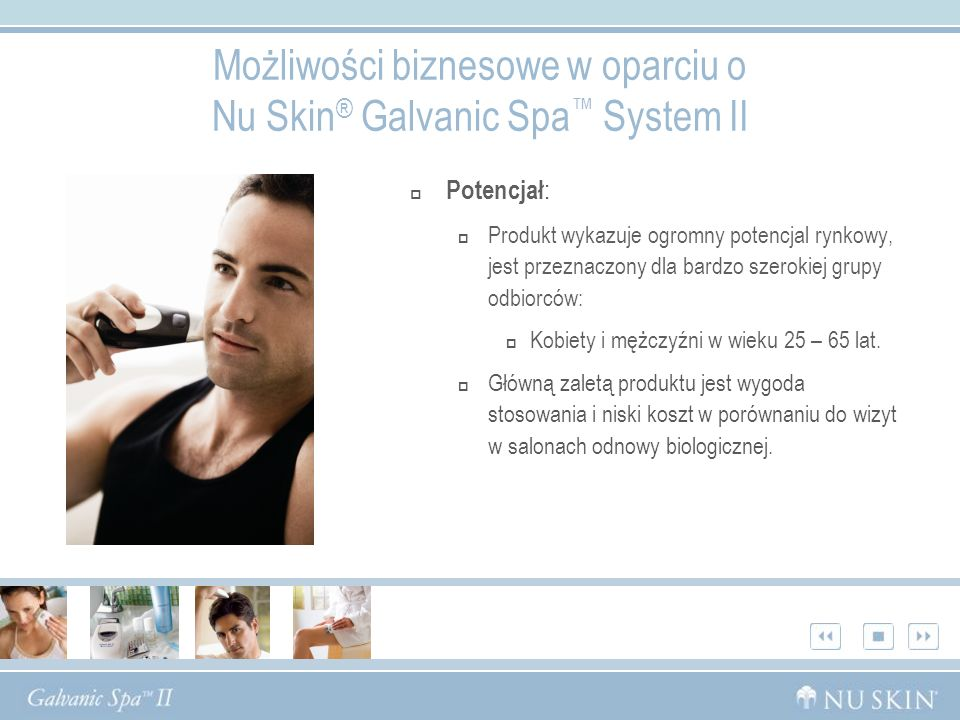 Możliwości biznesowe w oparciu o Nu Skin ® Galvanic Spa System II Potencjał : Produkt wykazuje ogromny potencjal rynkowy, jest przeznaczony dla bardzo szerokiej grupy odbiorców: Kobiety i mężczyźni w wieku 25 – 65 lat.