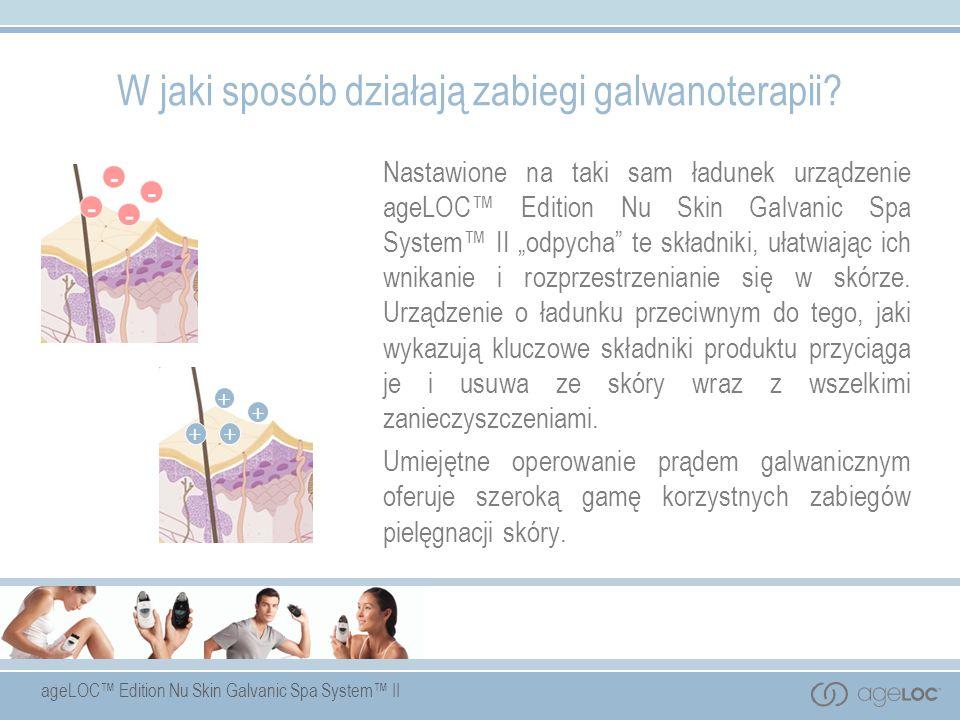 ageLOC Edition Nu Skin Galvanic Spa System II W jaki sposób działają zabiegi galwanoterapii? Nastawione na taki sam ładunek urządzenie ageLOC Edition