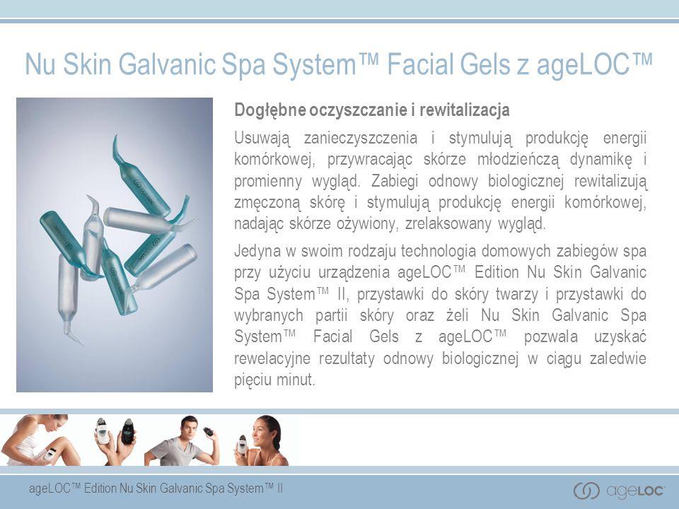 ageLOC Edition Nu Skin Galvanic Spa System II Nu Skin Galvanic Spa System Facial Gels z ageLOC Dogłębne oczyszczanie i rewitalizacja Usuwają zanieczys