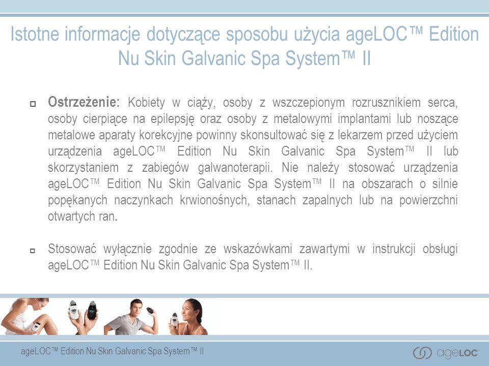 ageLOC Edition Nu Skin Galvanic Spa System II Istotne informacje dotyczące sposobu użycia ageLOC Edition Nu Skin Galvanic Spa System II Ostrzeżenie: K