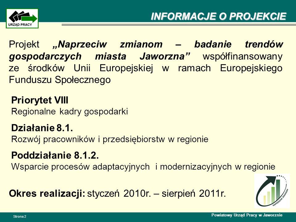 INFORMACJE O PROJEKCIE Powiatowy Urząd Pracy w Jaworznie Strona 2 Projekt Naprzeciw zmianom – badanie trendów gospodarczych miasta Jaworzna współfinansowany ze środków Unii Europejskiej w ramach Europejskiego Funduszu Społecznego Okres realizacji: styczeń 2010r.