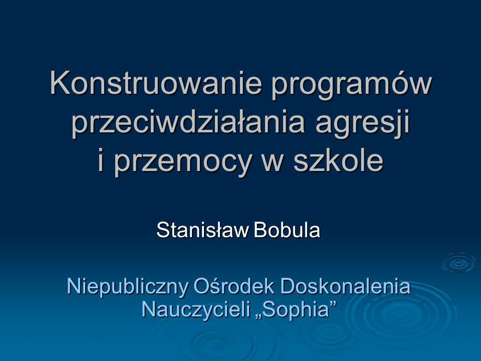 Konstruowanie programów przeciwdziałania agresji i przemocy w szkole Stanisław Bobula Niepubliczny Ośrodek Doskonalenia Nauczycieli Sophia