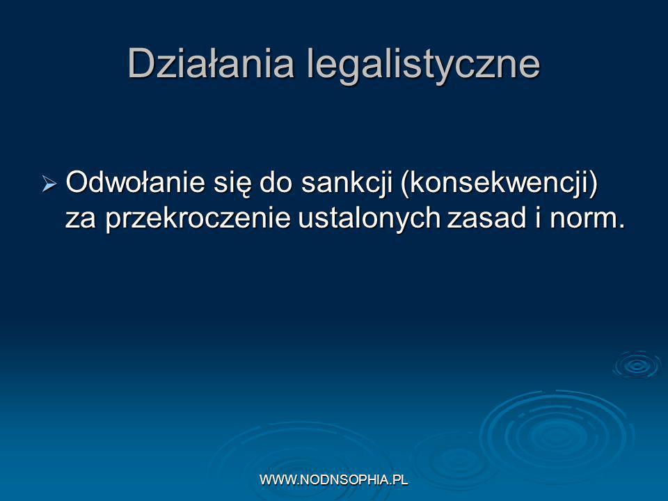 WWW.NODNSOPHIA.PL Działania legalistyczne Odwołanie się do sankcji (konsekwencji) za przekroczenie ustalonych zasad i norm.