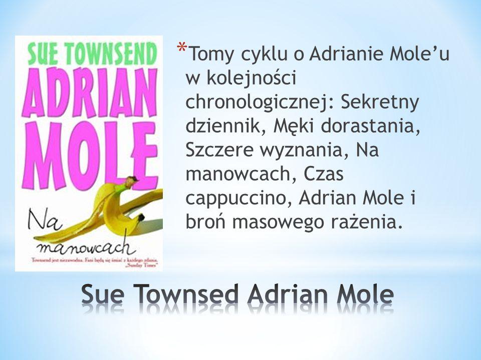 * Tomy cyklu o Adrianie Moleu w kolejności chronologicznej: Sekretny dziennik, Męki dorastania, Szczere wyznania, Na manowcach, Czas cappuccino, Adrian Mole i broń masowego rażenia.