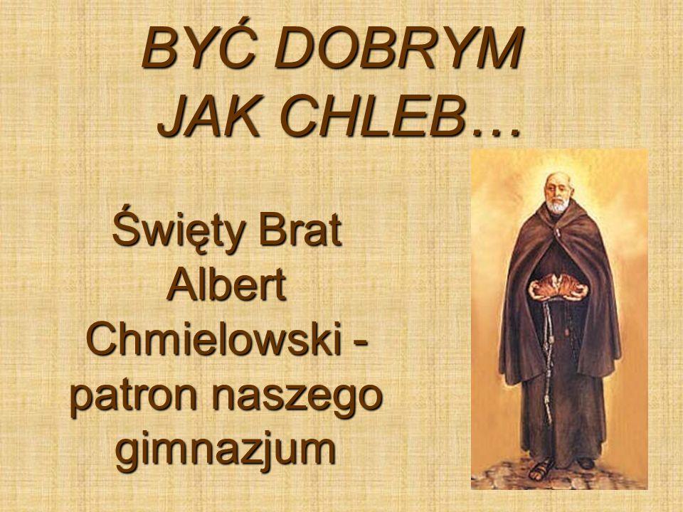 BYĆ DOBRYM JAK CHLEB… Święty Brat Albert Chmielowski - patron naszego gimnazjum