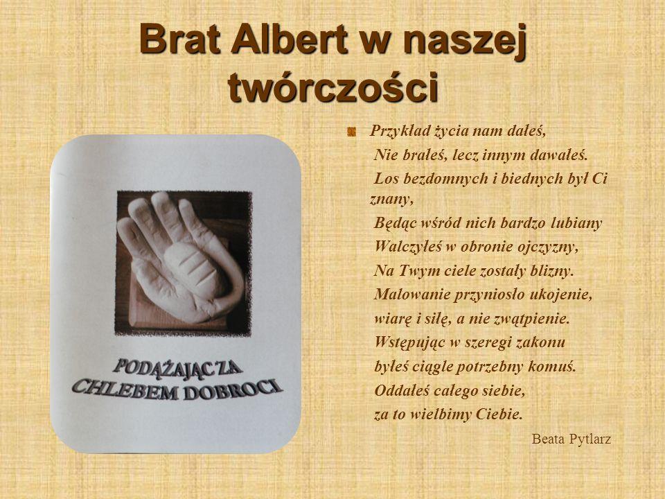 Brat Albert w naszej twórczości Przykład życia nam dałeś, Nie brałeś, lecz innym dawałeś. Los bezdomnych i biednych był Ci znany, Będąc wśród nich bar