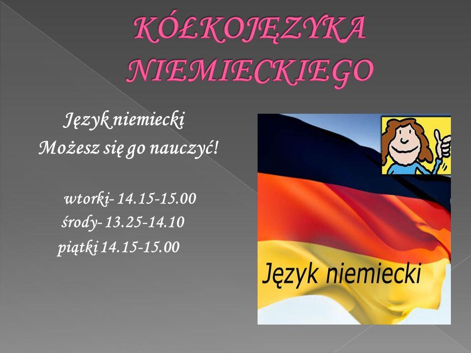 Język niemiecki Możesz się go nauczyć! wtorki- 14.15-15.00 środy- 13.25-14.10 piątki 14.15-15.00