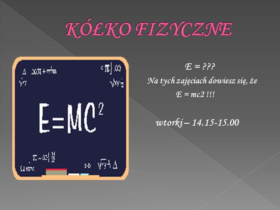 E = ??? Na tych zajęciach dowiesz się, że E = mc2 !!! wtorki – 14.15-15.00