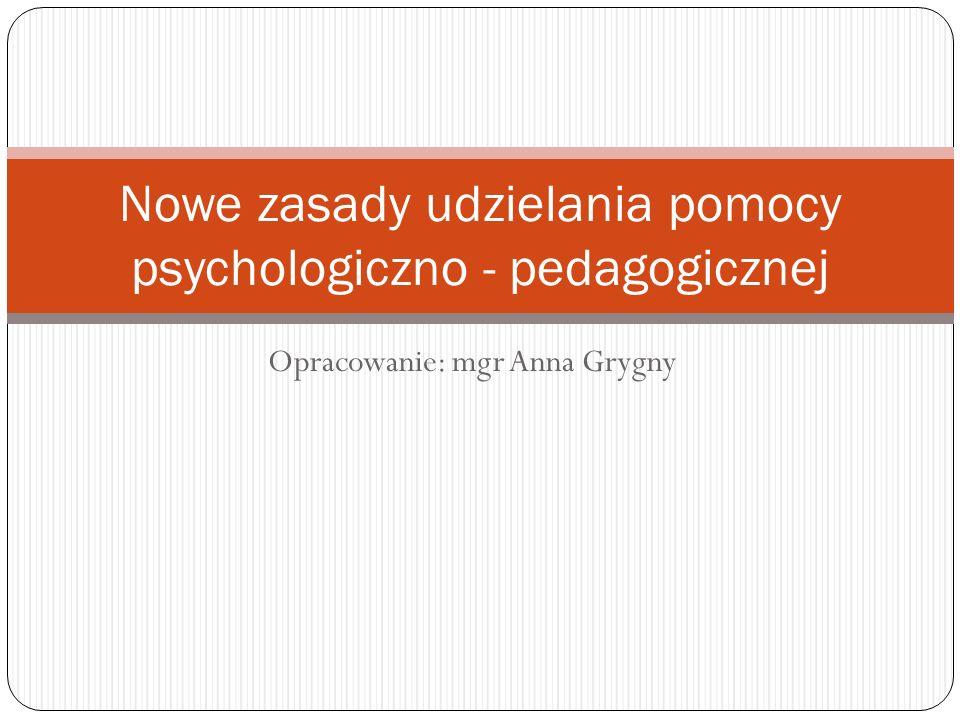 Opracowanie: mgr Anna Grygny Nowe zasady udzielania pomocy psychologiczno - pedagogicznej
