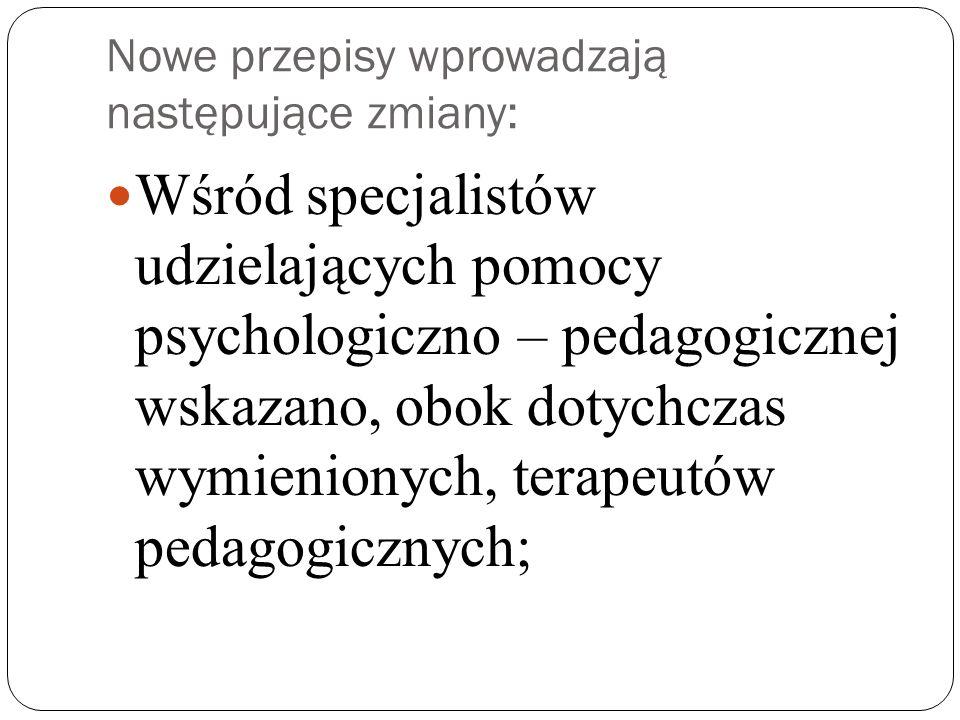 Nowe przepisy wprowadzają następujące zmiany: Wśród specjalistów udzielających pomocy psychologiczno – pedagogicznej wskazano, obok dotychczas wymienionych, terapeutów pedagogicznych;