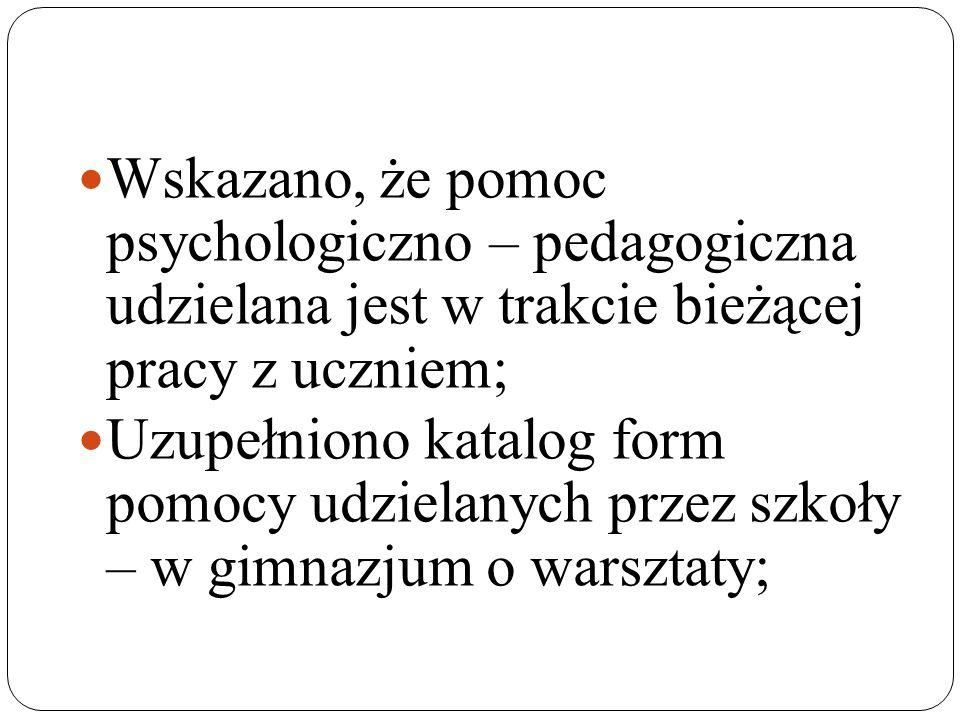 Wskazano, że pomoc psychologiczno – pedagogiczna udzielana jest w trakcie bieżącej pracy z uczniem; Uzupełniono katalog form pomocy udzielanych przez szkoły – w gimnazjum o warsztaty;
