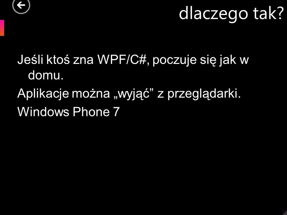 dlaczego tak? Jeśli ktoś zna WPF/C#, poczuje się jak w domu. Aplikacje można wyjąć z przeglądarki. Windows Phone 7