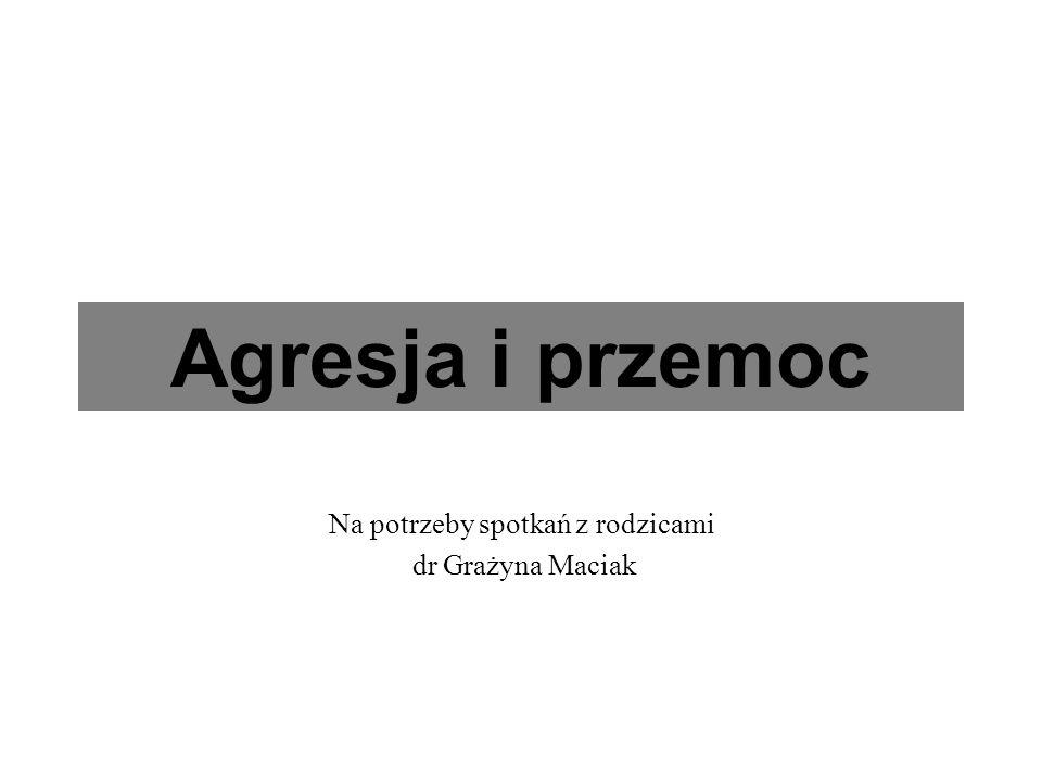 Agresja i przemoc Na potrzeby spotkań z rodzicami dr Grażyna Maciak