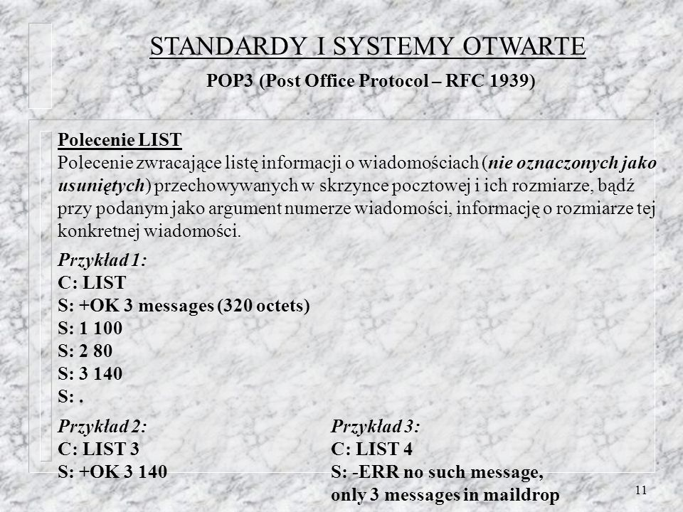 11 Polecenie LIST Polecenie zwracające listę informacji o wiadomościach (nie oznaczonych jako usuniętych) przechowywanych w skrzynce pocztowej i ich rozmiarze, bądź przy podanym jako argument numerze wiadomości, informację o rozmiarze tej konkretnej wiadomości.