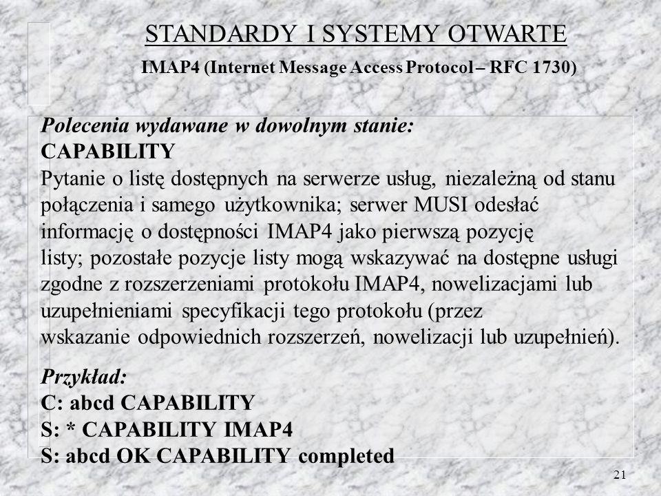 21 Polecenia wydawane w dowolnym stanie: CAPABILITY Pytanie o listę dostępnych na serwerze usług, niezależną od stanu połączenia i samego użytkownika; serwer MUSI odesłać informację o dostępności IMAP4 jako pierwszą pozycję listy; pozostałe pozycje listy mogą wskazywać na dostępne usługi zgodne z rozszerzeniami protokołu IMAP4, nowelizacjami lub uzupełnieniami specyfikacji tego protokołu (przez wskazanie odpowiednich rozszerzeń, nowelizacji lub uzupełnień).
