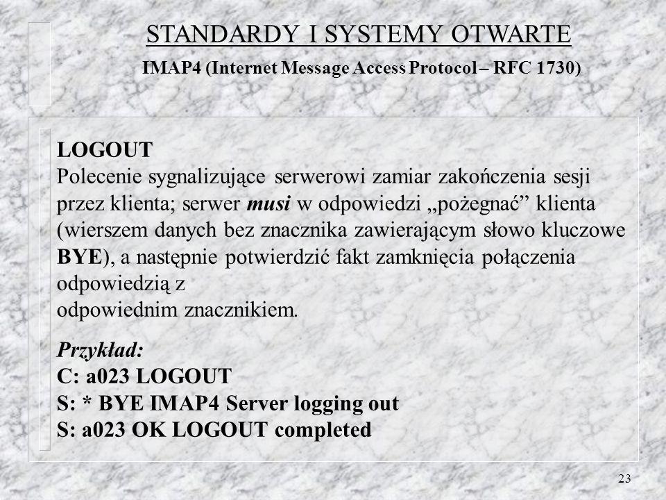 23 LOGOUT Polecenie sygnalizujące serwerowi zamiar zakończenia sesji przez klienta; serwer musi w odpowiedzi pożegnać klienta (wierszem danych bez znacznika zawierającym słowo kluczowe BYE), a następnie potwierdzić fakt zamknięcia połączenia odpowiedzią z odpowiednim znacznikiem.
