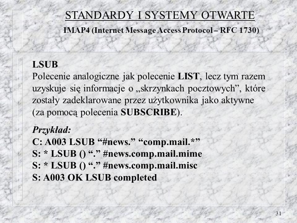 31 LSUB Polecenie analogiczne jak polecenie LIST, lecz tym razem uzyskuje się informacje o skrzynkach pocztowych, które zostały zadeklarowane przez użytkownika jako aktywne (za pomocą polecenia SUBSCRIBE).