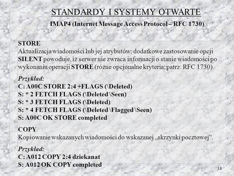 38 STORE Aktualizacja wiadomości lub jej atrybutów; dodatkowe zastosowanie opcji SILENT powoduje, iż serwer nie zwraca informacji o stanie wiadomości po wykonaniu operacji STORE (różne opcjonalne kryteria; patrz: RFC 1730).